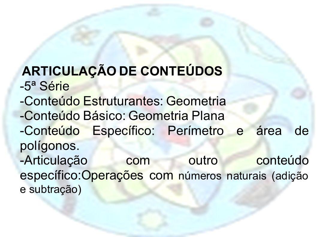 ARTICULAÇÃO DE CONTEÚDOS -5ª Série -Conteúdo Estruturantes: Geometria -Conteúdo Básico: Geometria Plana -Conteúdo Específico: Perímetro e área de polí