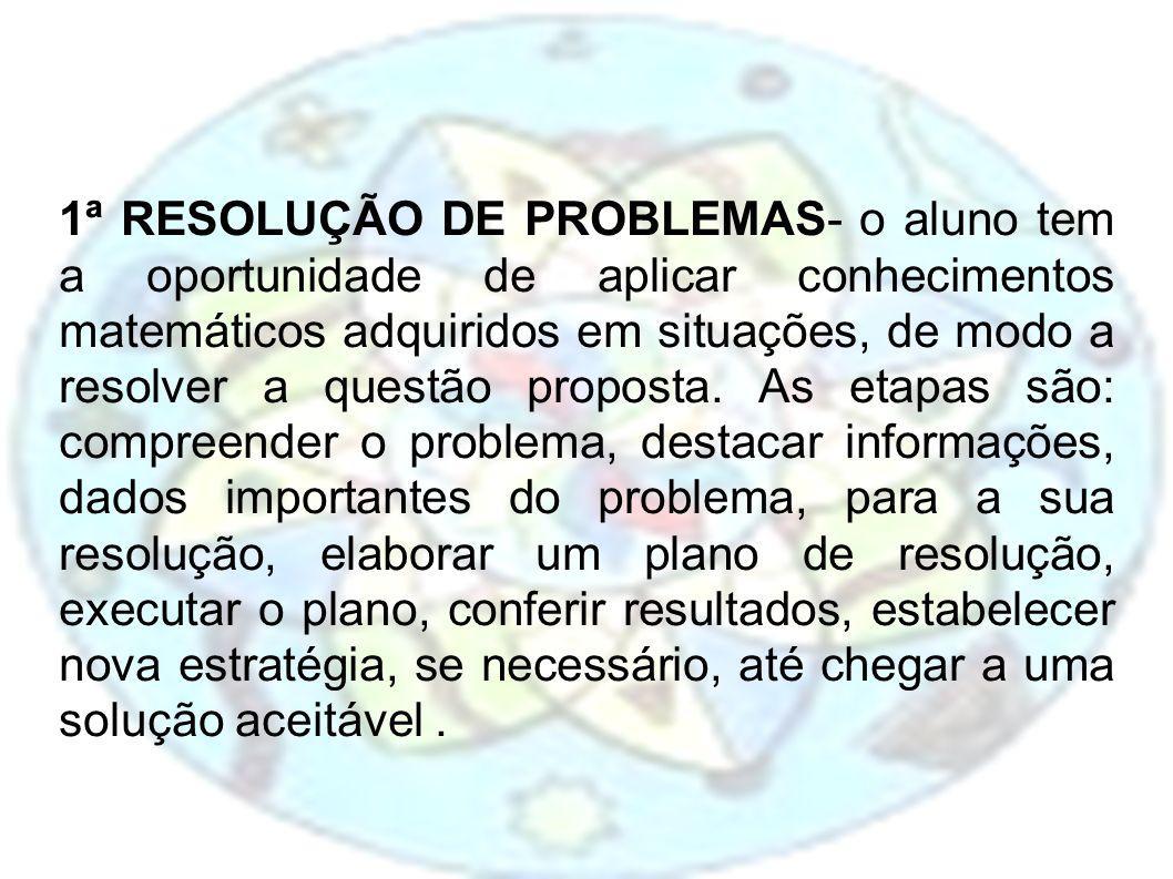 1ª RESOLUÇÃO DE PROBLEMAS- o aluno tem a oportunidade de aplicar conhecimentos matemáticos adquiridos em situações, de modo a resolver a questão propo