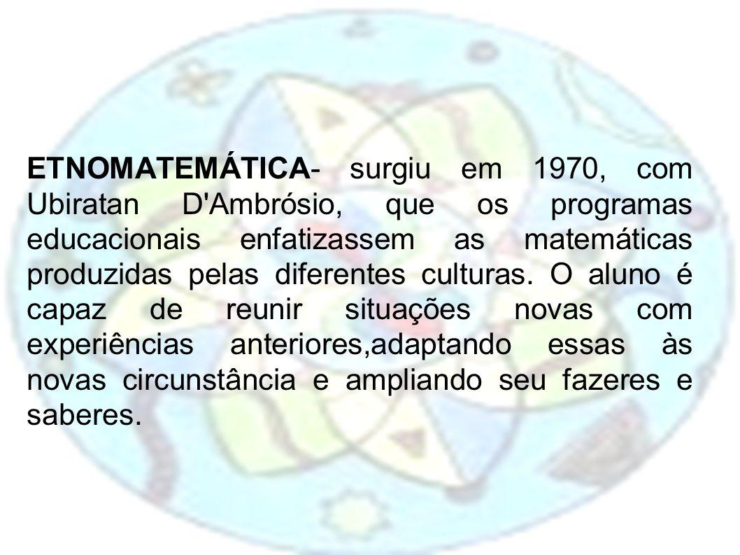 ETNOMATEMÁTICA- surgiu em 1970, com Ubiratan D'Ambrósio, que os programas educacionais enfatizassem as matemáticas produzidas pelas diferentes cultura