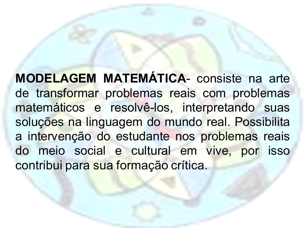 MODELAGEM MATEMÁTICA- consiste na arte de transformar problemas reais com problemas matemáticos e resolvê-los, interpretando suas soluções na linguage