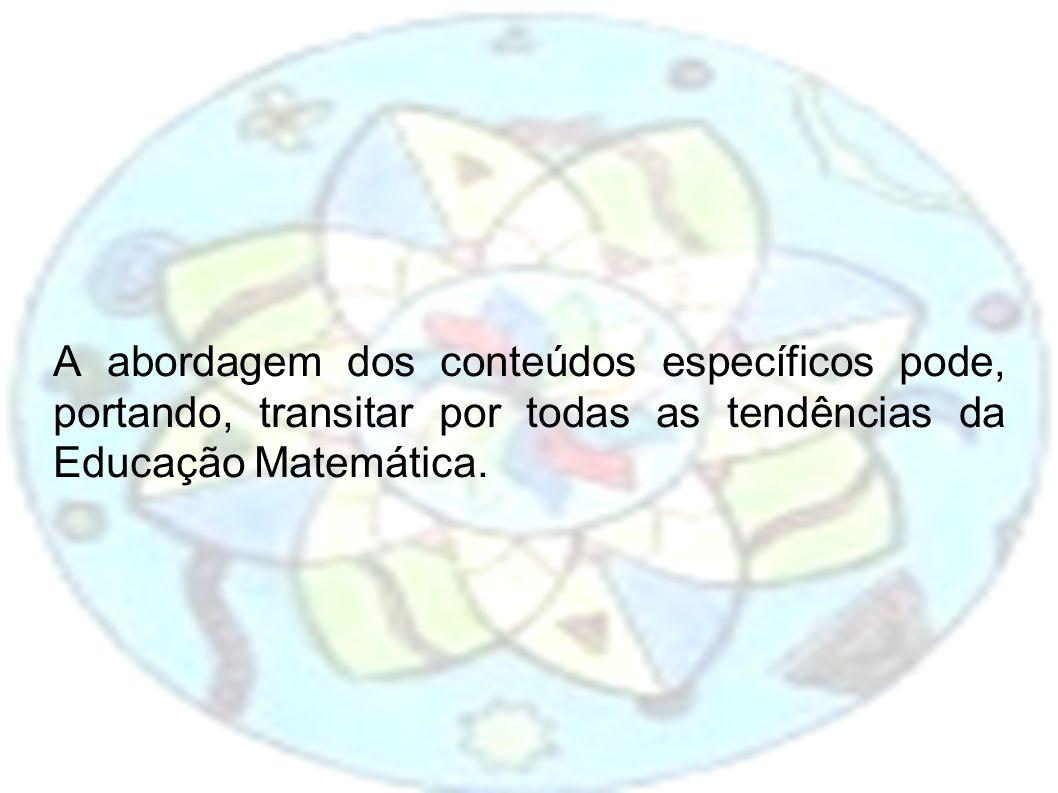 A abordagem dos conteúdos específicos pode, portando, transitar por todas as tendências da Educação Matemática.