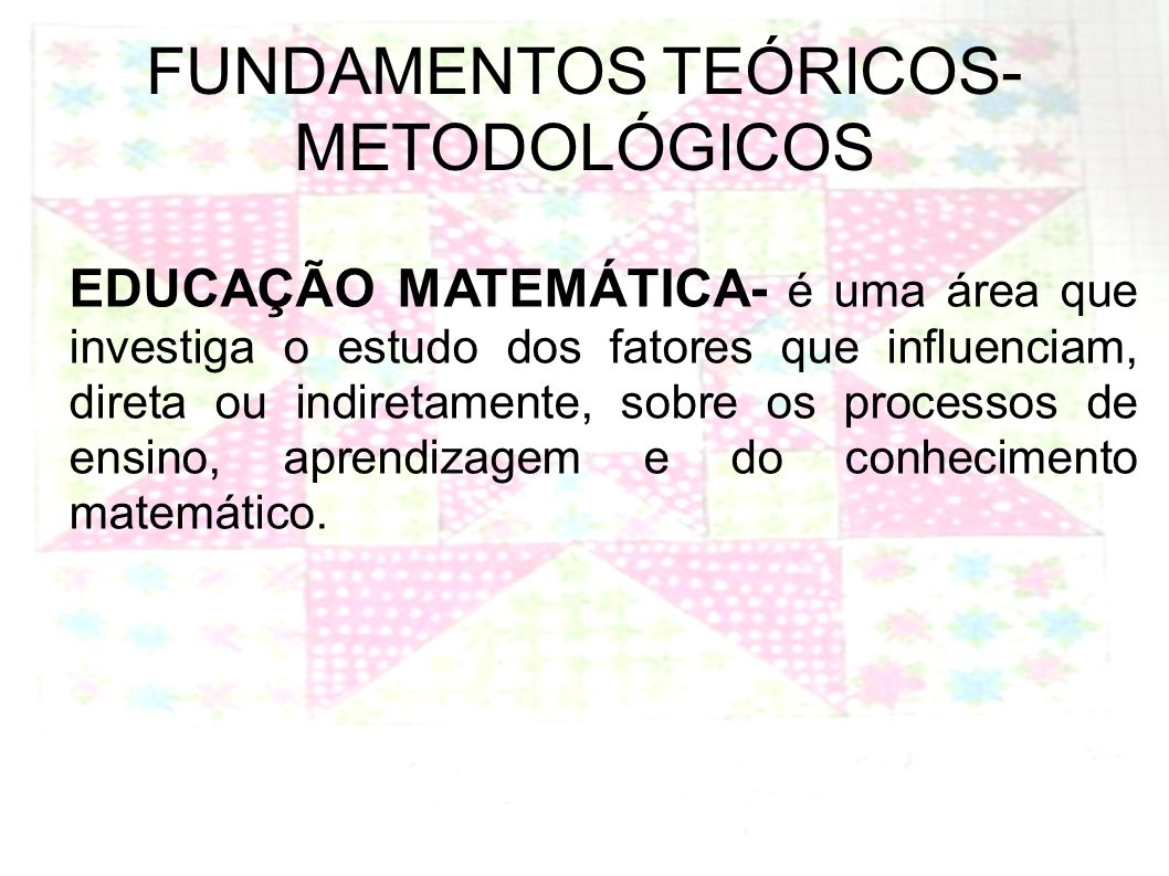 FUNDAMENTOS TEÓRICOS- METODOLÓGICOS EDUCAÇÃO MATEMÁTICA- é uma área que investiga o estudo dos fatores que influenciam, direta ou indiretamente, sobre