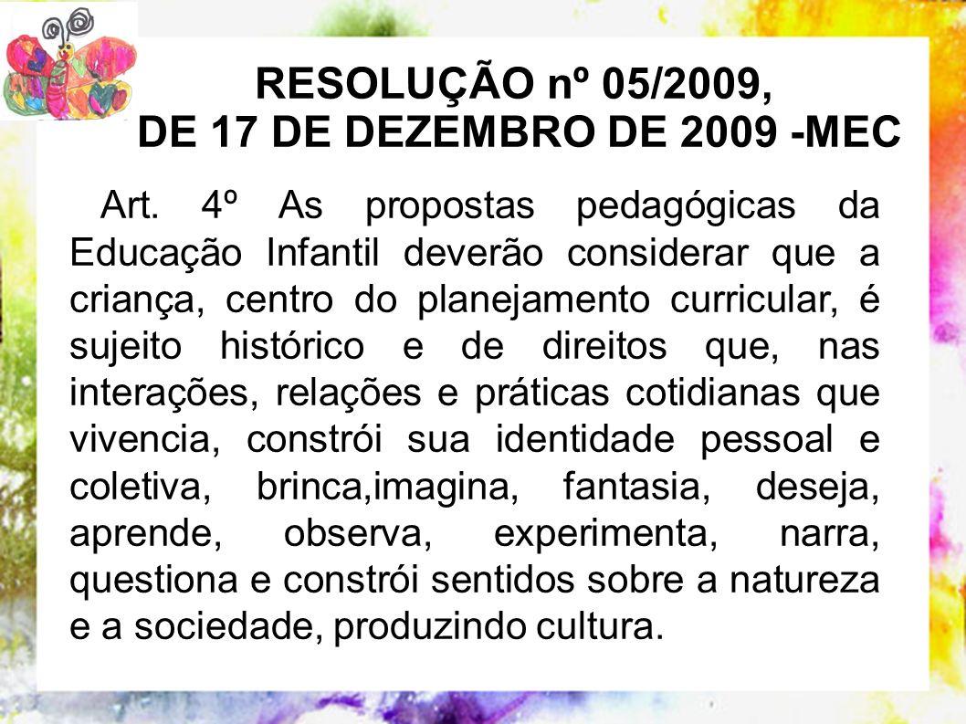 RESOLUÇÃO nº 05/2009, DE 17 DE DEZEMBRO DE 2009 -MEC Art. 4º As propostas pedagógicas da Educação Infantil deverão considerar que a criança, centro do