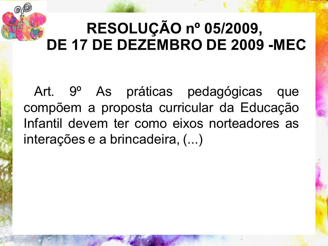 RESOLUÇÃO nº 05/2009, DE 17 DE DEZEMBRO DE 2009 -MEC Art. 9º As práticas pedagógicas que compõem a proposta curricular da Educação Infantil devem ter