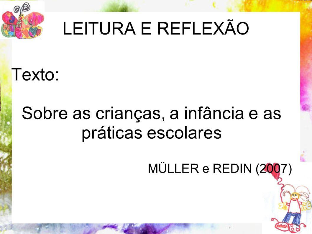 LEITURA E REFLEXÃO Texto: Sobre as crianças, a infância e as práticas escolares MÜLLER e REDIN (2007)