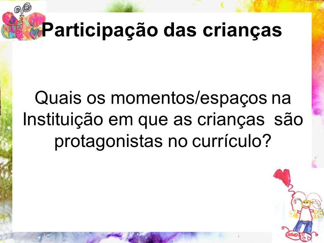 Quais os momentos/espaços na Instituição em que as crianças são protagonistas no currículo? Participação das crianças