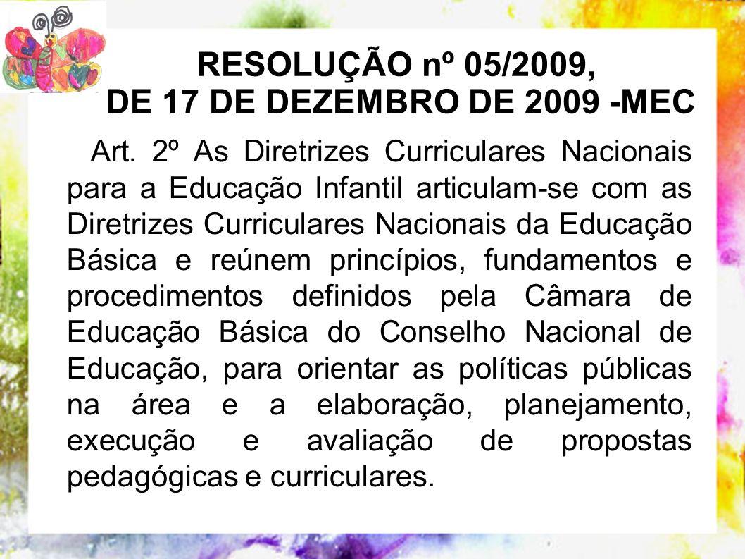 RESOLUÇÃO nº 05/2009, DE 17 DE DEZEMBRO DE 2009 -MEC Art. 2º As Diretrizes Curriculares Nacionais para a Educação Infantil articulam-se com as Diretri