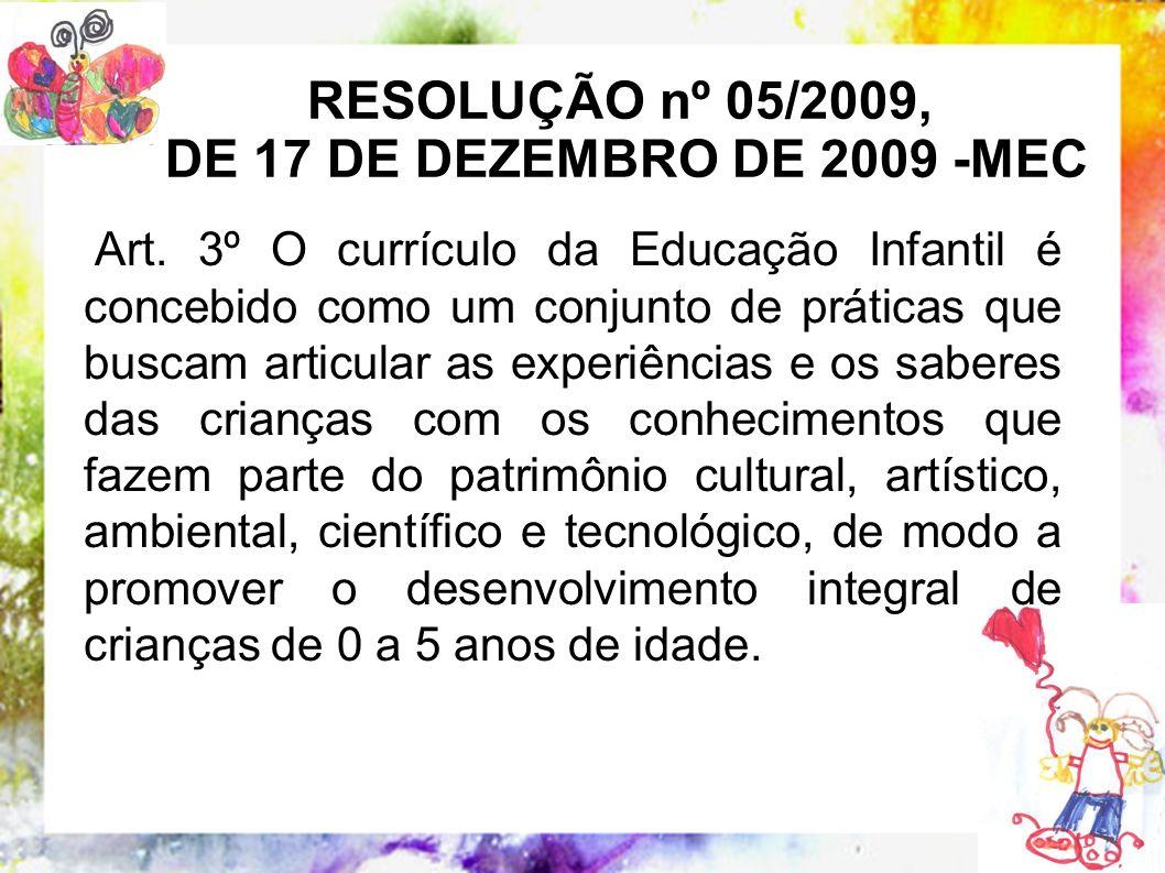 RESOLUÇÃO nº 05/2009, DE 17 DE DEZEMBRO DE 2009 -MEC Art. 3º O currículo da Educação Infantil é concebido como um conjunto de práticas que buscam arti