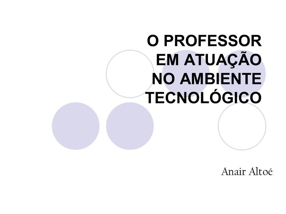O PROFESSOR EM ATUAÇÃO NO AMBIENTE TECNOLÓGICO Anair Altoé