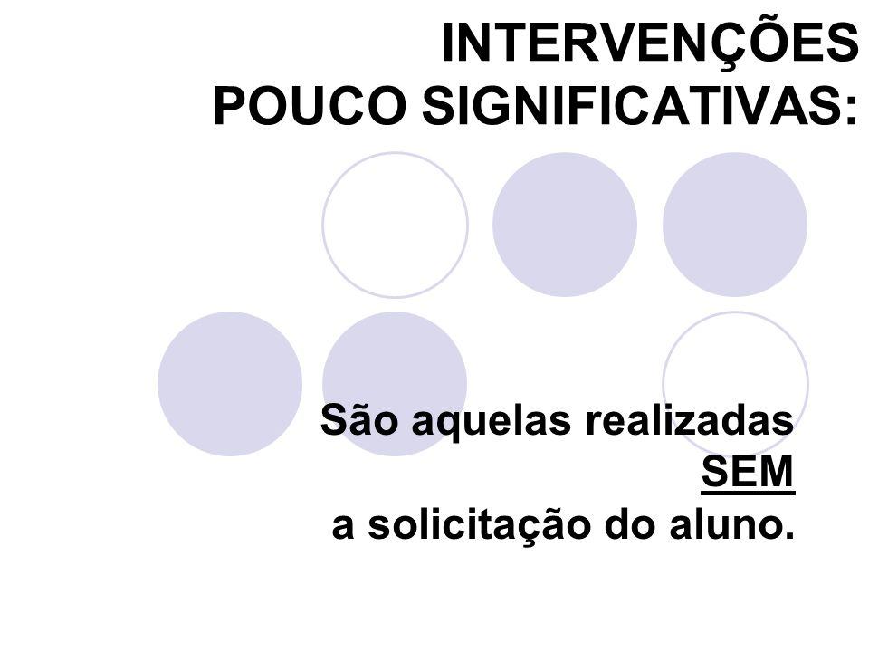 INTERVENÇÕES POUCO SIGNIFICATIVAS: São aquelas realizadas SEM a solicitação do aluno.