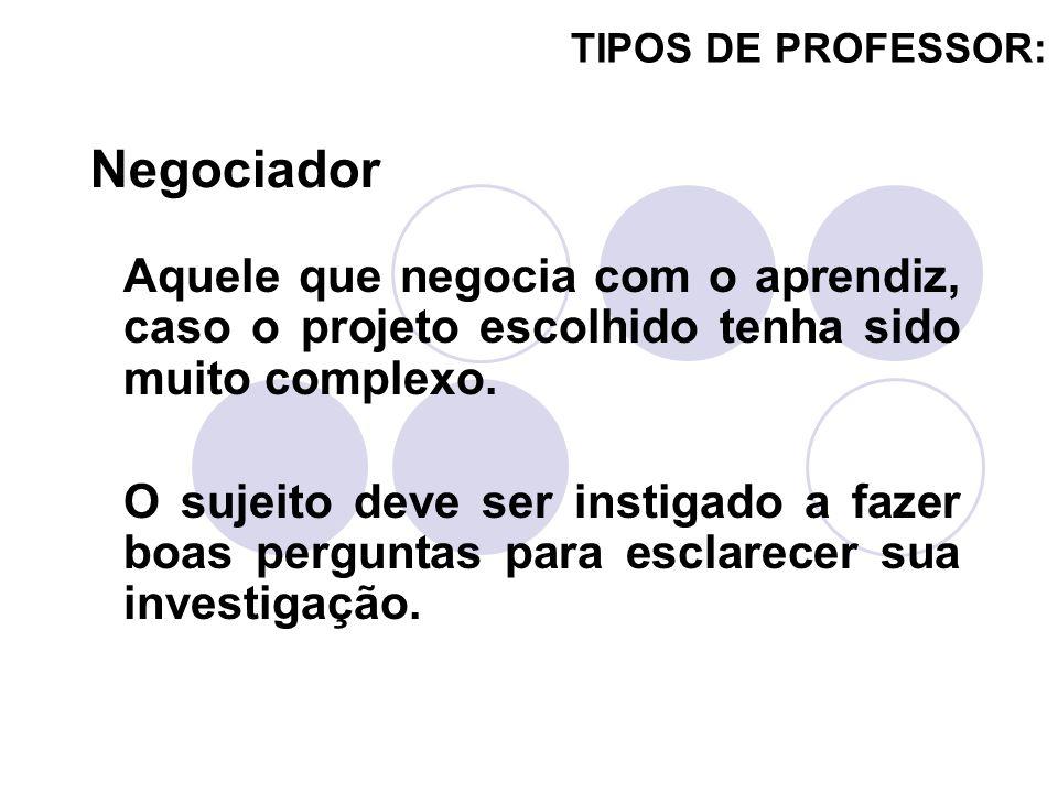 TIPOS DE PROFESSOR: Aquele que negocia com o aprendiz, caso o projeto escolhido tenha sido muito complexo. O sujeito deve ser instigado a fazer boas p