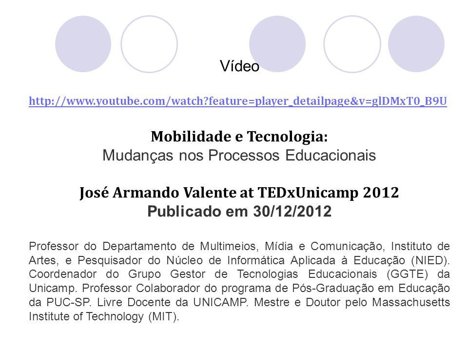 Vídeo http://www.youtube.com/watch?feature=player_detailpage&v=glDMxT0_B9U Mobilidade e Tecnologia: Mudanças nos Processos Educacionais José Armando V