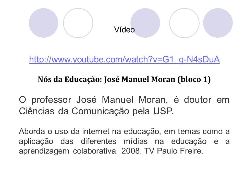 Vídeo http://www.youtube.com/watch?v=G1_g-N4sDuA Nós da Educação: José Manuel Moran (bloco 1) O professor José Manuel Moran, é doutor em Ciências da C