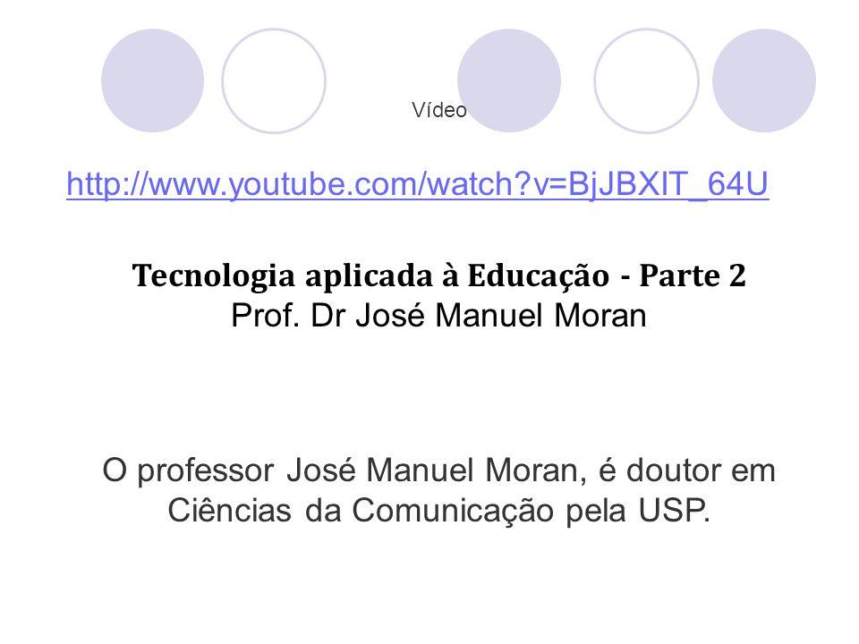 Vídeo http://www.youtube.com/watch?v=BjJBXIT_64U Tecnologia aplicada à Educação - Parte 2 Prof. Dr José Manuel Moran O professor José Manuel Moran, é