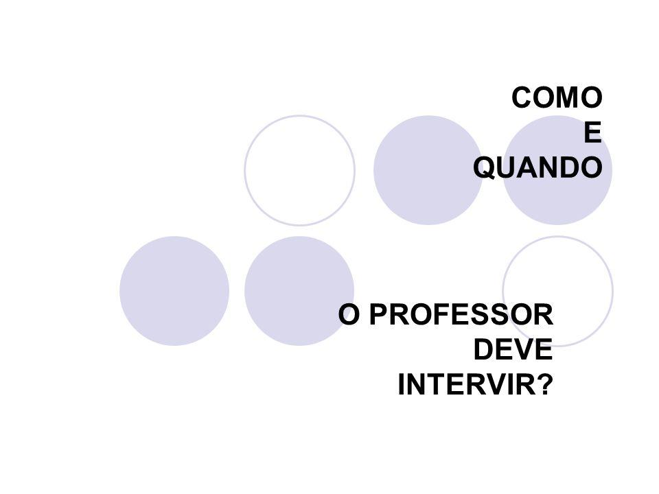 COMO E QUANDO O PROFESSOR DEVE INTERVIR?