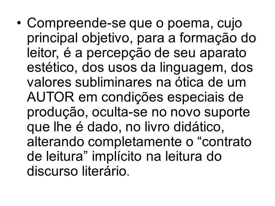 Compreende-se que o poema, cujo principal objetivo, para a formação do leitor, é a percepção de seu aparato estético, dos usos da linguagem, dos valor