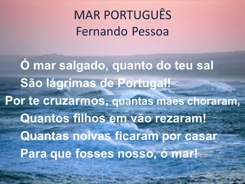 MAR PORTUGUÊS Fernando Pessoa Ó mar salgado, quanto do teu sal São lágrimas de Portugal! Por te cruzarmos, quantas mães choraram, Quantos filhos em vã