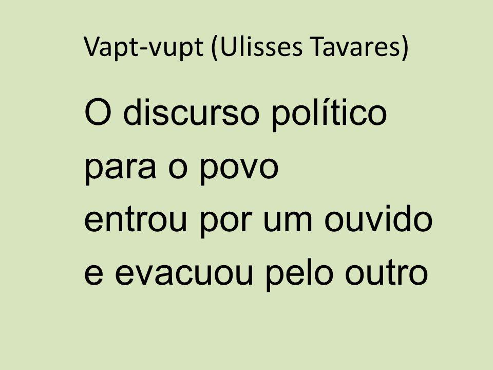Vapt-vupt (Ulisses Tavares) O discurso político para o povo entrou por um ouvido eevacuou pelo outro