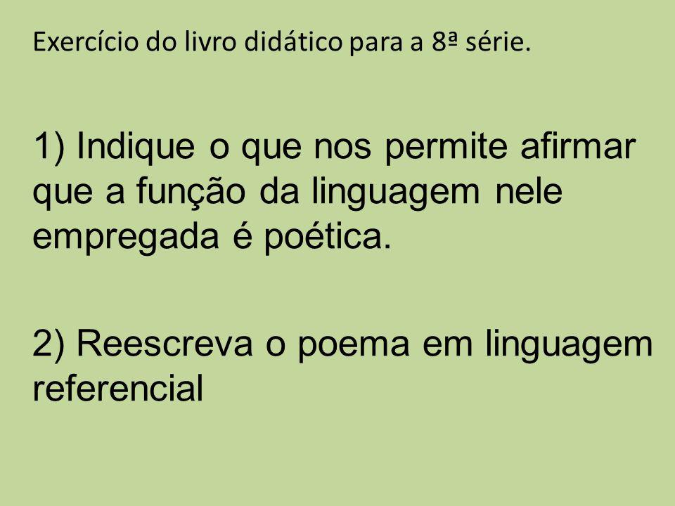 Exercício do livro didático para a 8ª série. 1) Indique o que nos permite afirmar que a função da linguagem nele empregada é poética. 2) Reescreva o p