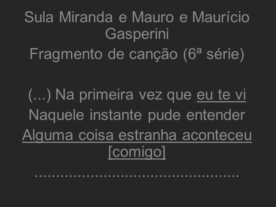 Sula Miranda e Mauro e Maurício Gasperini Fragmento de canção (6ª série) (...) Na primeira vez que eu te vi Naquele instante pude entender Alguma cois