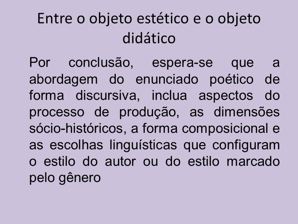Entre o objeto estético e o objeto didático Por conclusão, espera-se que a abordagem do enunciado poético de forma discursiva, inclua aspectos do proc