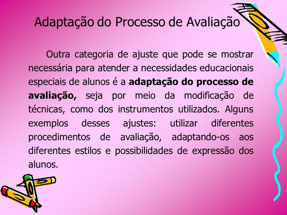 Adaptação do Processo de Avaliação Outra categoria de ajuste que pode se mostrar necessária para atender a necessidades educacionais especiais de alun