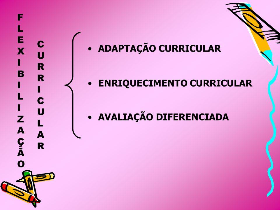 ADAPTAÇÕES CURRICULARES, são respostas educativas que devem ser dadas pelo sistema educacional, de forma a favorecer a todos os alunos e, dentre estes, os que apresentam necessidades educacionais especiais: o acesso ao Currículo; a participação integral, efetiva e bem-sucedida em uma programação escolar tão comum quanto possível.