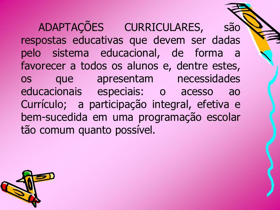ADAPTAÇÕES CURRICULARES, são respostas educativas que devem ser dadas pelo sistema educacional, de forma a favorecer a todos os alunos e, dentre estes