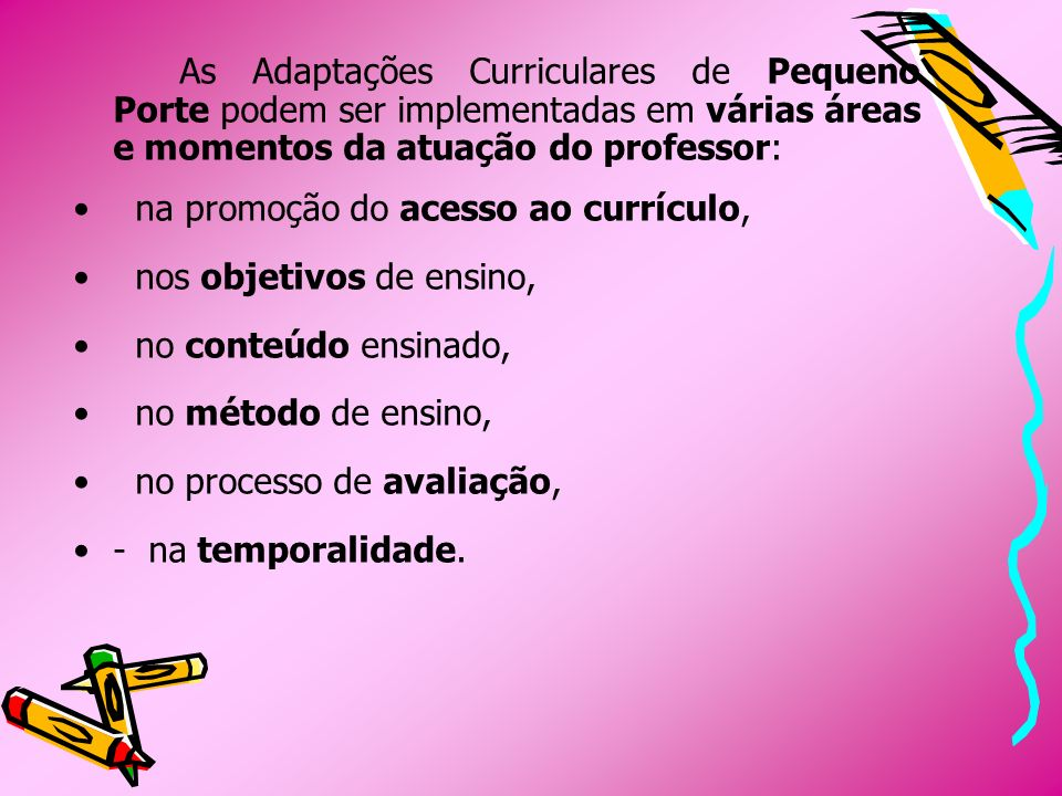 As Adaptações Curriculares de Pequeno Porte podem ser implementadas em várias áreas e momentos da atuação do professor: na promoção do acesso ao currí