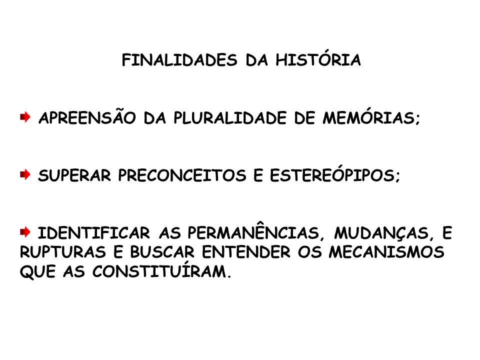 FINALIDADES DA HISTÓRIA APREENSÃO DA PLURALIDADE DE MEMÓRIAS; SUPERAR PRECONCEITOS E ESTEREÓPIPOS; IDENTIFICAR AS PERMANÊNCIAS, MUDANÇAS, E RUPTURAS E