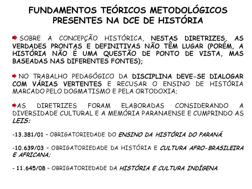 FUNDAMENTOS TEÓRICOS METODOLÓGICOS PRESENTES NA DCE DE HISTÓRIA AS CORRENTES HISTORIOGRÁFICAS APRESENTADAS NESTAS DIRETRIZES CURRICULARES SÃO ESTRUTURADAS PARA COMPREENDER AS MUDANÇAS NAS FORMAS DE PENSAR HISTORICAMENTE, SENDO ASSIM ELAS COMBATEM : AS CARACTERÍSTICAS DAS HISTORIOGRAFIAS METÓDICA E A POSITIVISTA; UMA HISTORIOGRAFIA QUE TEM COMO FINALIDADE CONSTRUIR UMA IDENTIDADE NACIONAL RELACIONADA A UMA HISTÓRIA QUE APRESENTA UMA TEMPORALIDADE ÚNICA E UNIVERSAL BASEADA NAS IDÉIAS DE PROGRESSO OU DE DESENVOLVIMENTO CONTÍNUO DA HUMANIDADE;