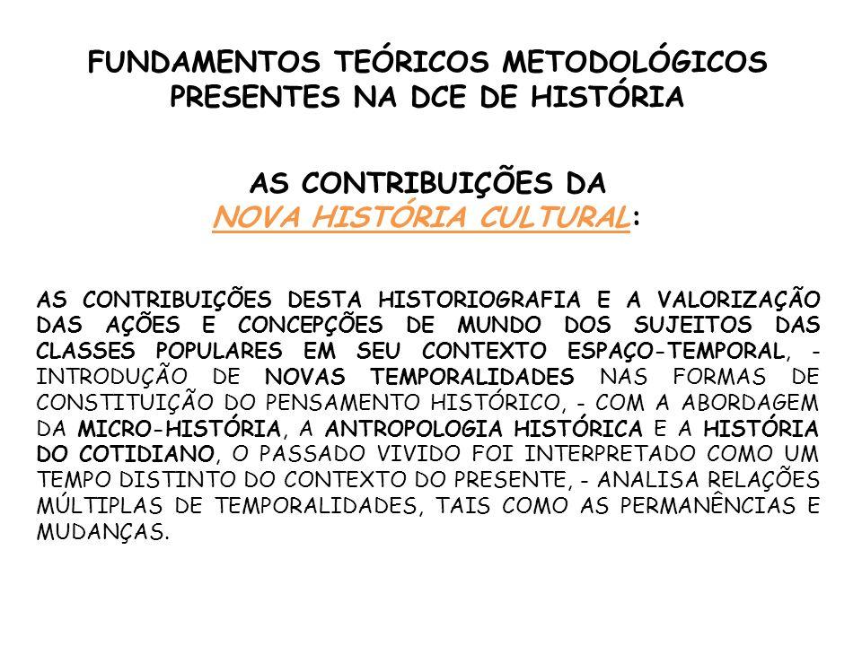 FUNDAMENTOS TEÓRICOS METODOLÓGICOS PRESENTES NA DCE DE HISTÓRIA AS CONTRIBUIÇÕES DA NOVA ESQUERDA INGLESA : A CONTRIBUIÇÃO DA NOVA ESQUERDA INGLESA RESIDE NA SUPERAÇÃO DA RACIONALIDADE HISTÓRICA LINEAR LIGADA AO MARXISMO CLÁSSICO PAUTADA NA SUCESSÃO DOS MODOS DE PRODUÇÃO, - PASSOU A PRIVILEGIAR AS AÇÕES DOS MÚLTIPLOS SUJEITOS NA CONSTRUÇÃO DESSAS FORMAÇÕES SÓCIO-HISTÓRICAS;