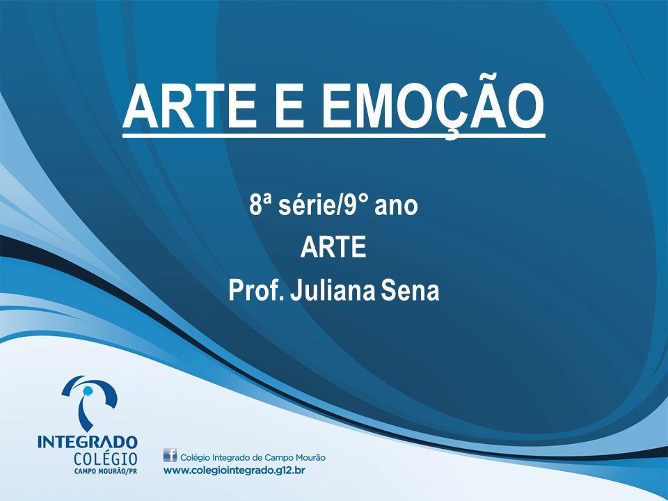 ARTE E EMOÇÃO 8ª série/9° ano ARTE Prof. Juliana Sena