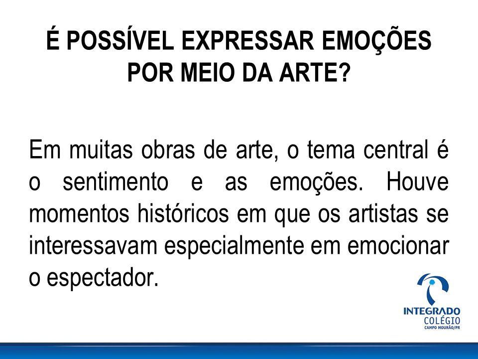 É POSSÍVEL EXPRESSAR EMOÇÕES POR MEIO DA ARTE? Em muitas obras de arte, o tema central é o sentimento e as emoções. Houve momentos históricos em que o