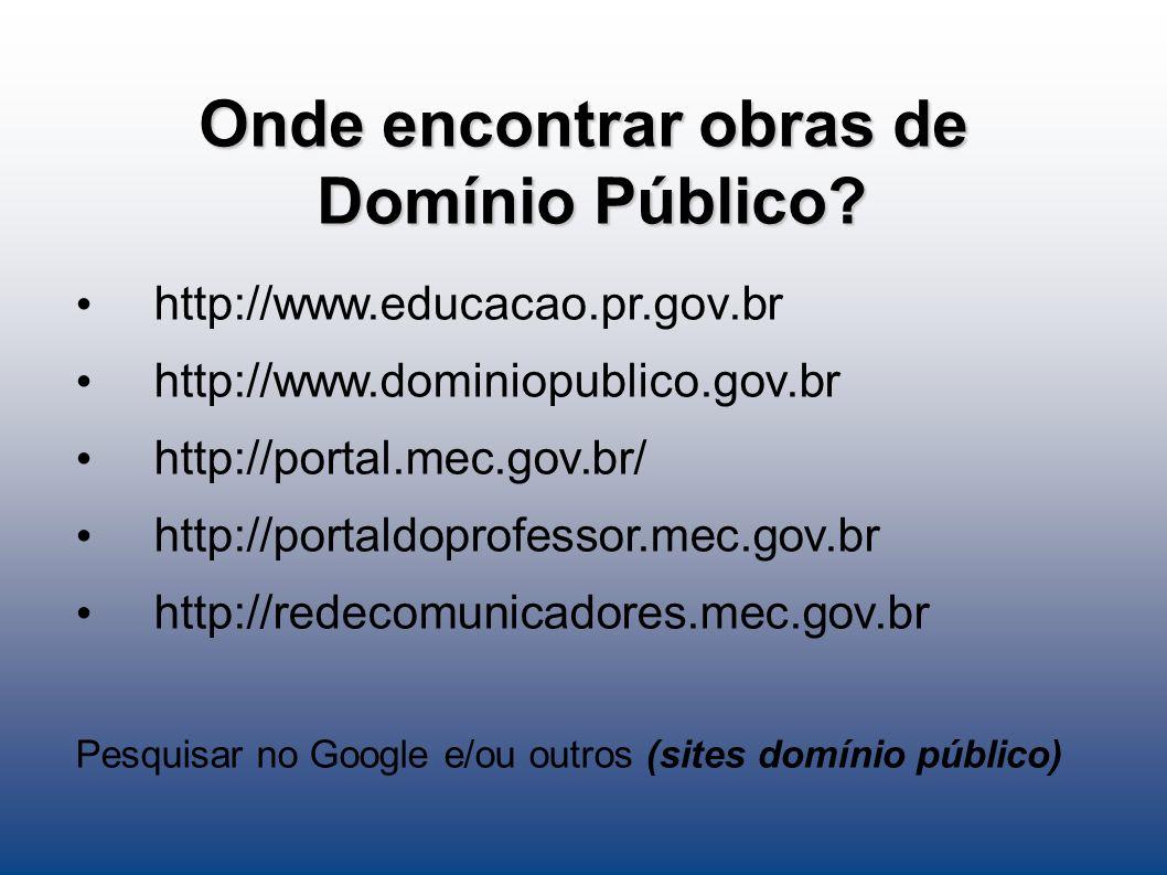 Onde encontrar obras de Domínio Público? http://www.educacao.pr.gov.br http://www.dominiopublico.gov.br http://portal.mec.gov.br/ http://portaldoprofe