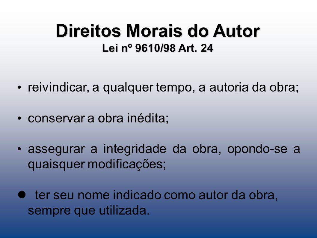 Direitos Morais do Autor Lei nº 9610/98 Art. 24 reivindicar, a qualquer tempo, a autoria da obra; conservar a obra inédita; assegurar a integridade da
