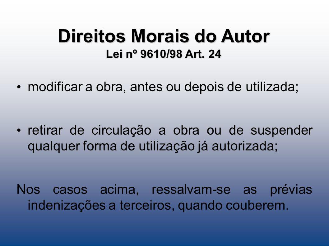 Direitos Morais do Autor Lei nº 9610/98 Art. 24 modificar a obra, antes ou depois de utilizada; retirar de circulação a obra ou de suspender qualquer