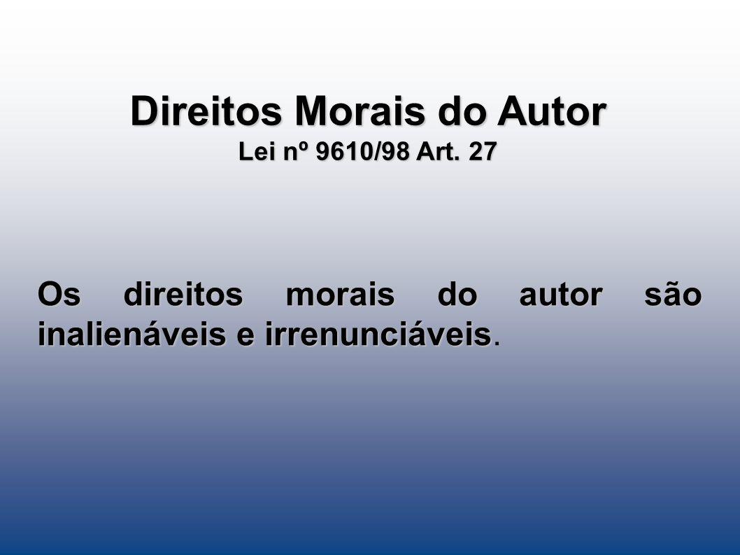 Direitos Morais do Autor Lei nº 9610/98 Art. 27 Os direitos morais do autor são inalienáveis e irrenunciáveis Os direitos morais do autor são inaliená