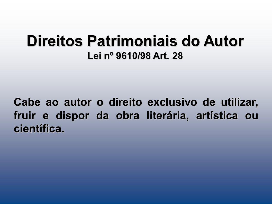 Direitos Patrimoniais do Autor Lei nº 9610/98 Art. 28 Cabe ao autor o direito exclusivo de utilizar, fruir e dispor da obra literária, artística ou ci