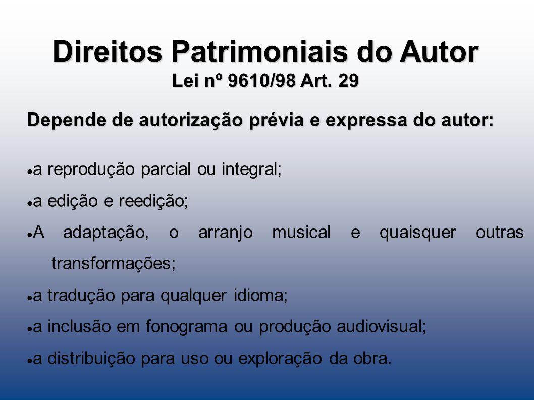 Direitos Patrimoniais do Autor Lei nº 9610/98 Art. 29 Depende de autorização prévia e expressa do autor: a reprodução parcial ou integral; a edição e