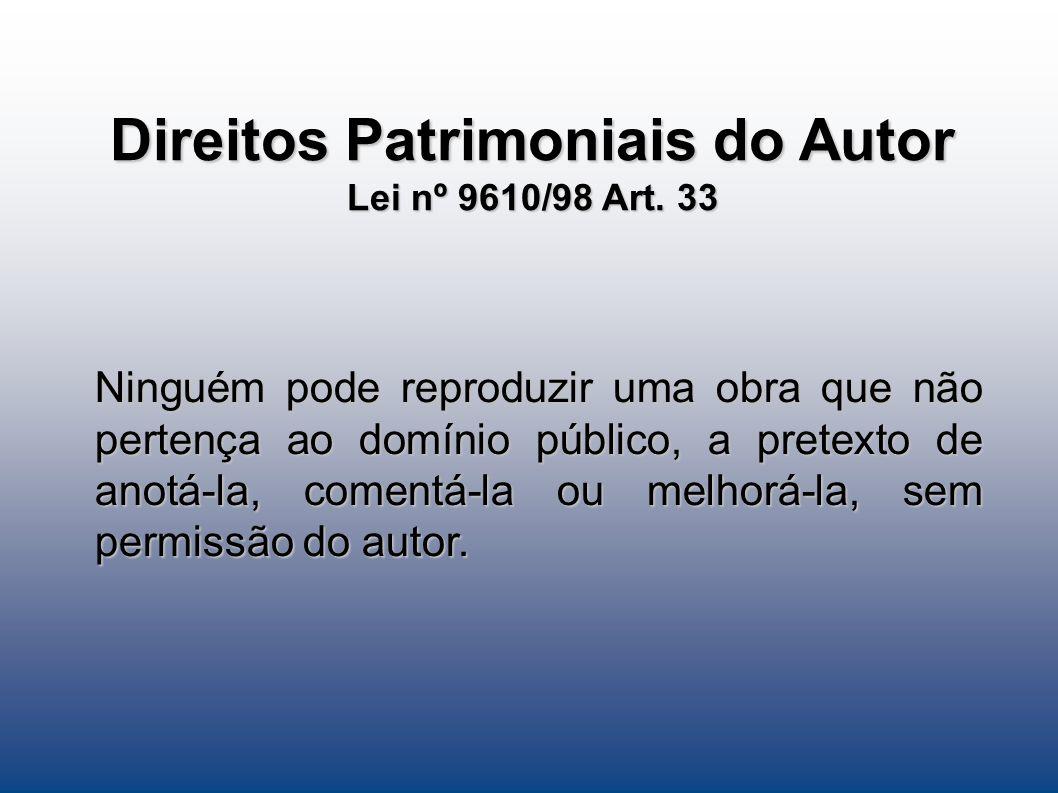 Direitos Patrimoniais do Autor Lei nº 9610/98 Art. 33 Ninguém pode reproduzir uma obra que não pertença ao domínio público, a pretexto de anotá-la, co