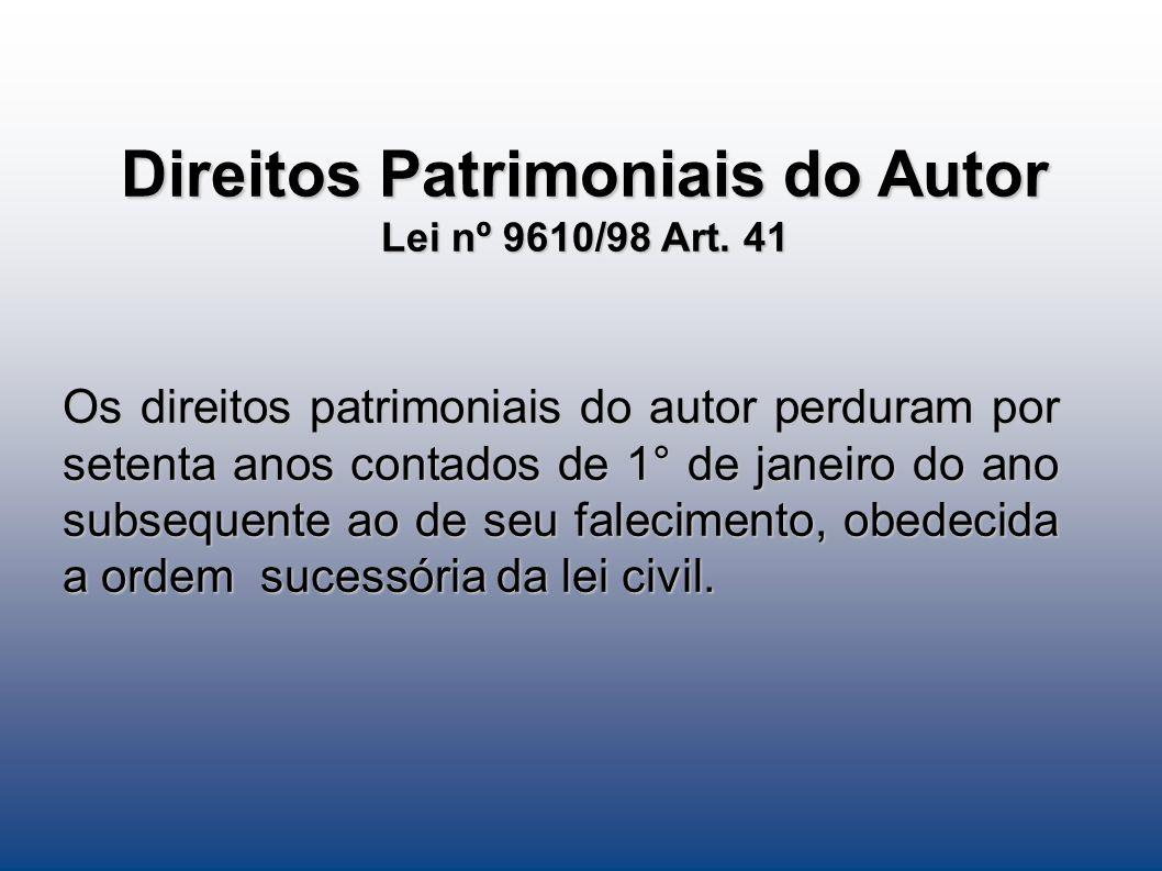 Direitos Patrimoniais do Autor Lei nº 9610/98 Art. 41 Os direitos patrimoniais do autor perduram por setenta anos contados de 1° de janeiro do ano sub