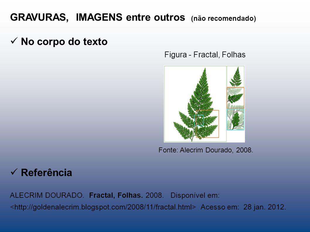 GRAVURAS, IMAGENS entre outros (não recomendado) No corpo do texto Figura - Fractal, Folhas Fonte: Alecrim Dourado, 2008. Referência ALECRIM DOURADO.