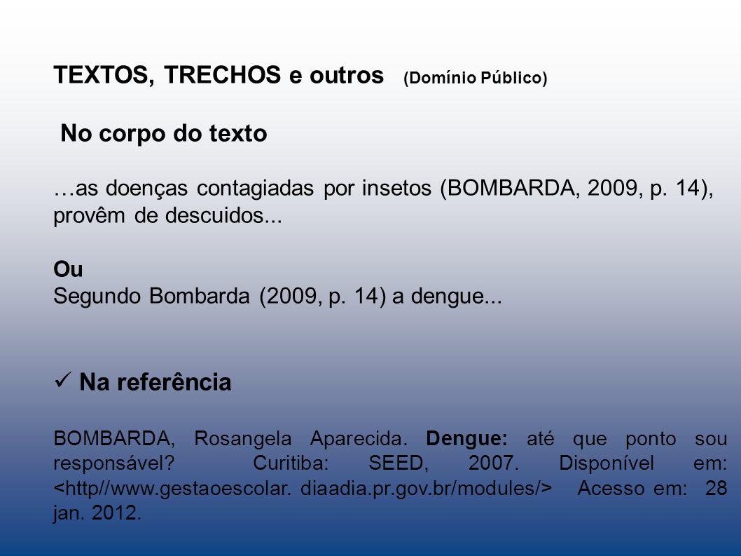 TEXTOS, TRECHOS e outros (Domínio Público) No corpo do texto …as doenças contagiadas por insetos (BOMBARDA, 2009, p. 14), provêm de descuidos... Ou Se