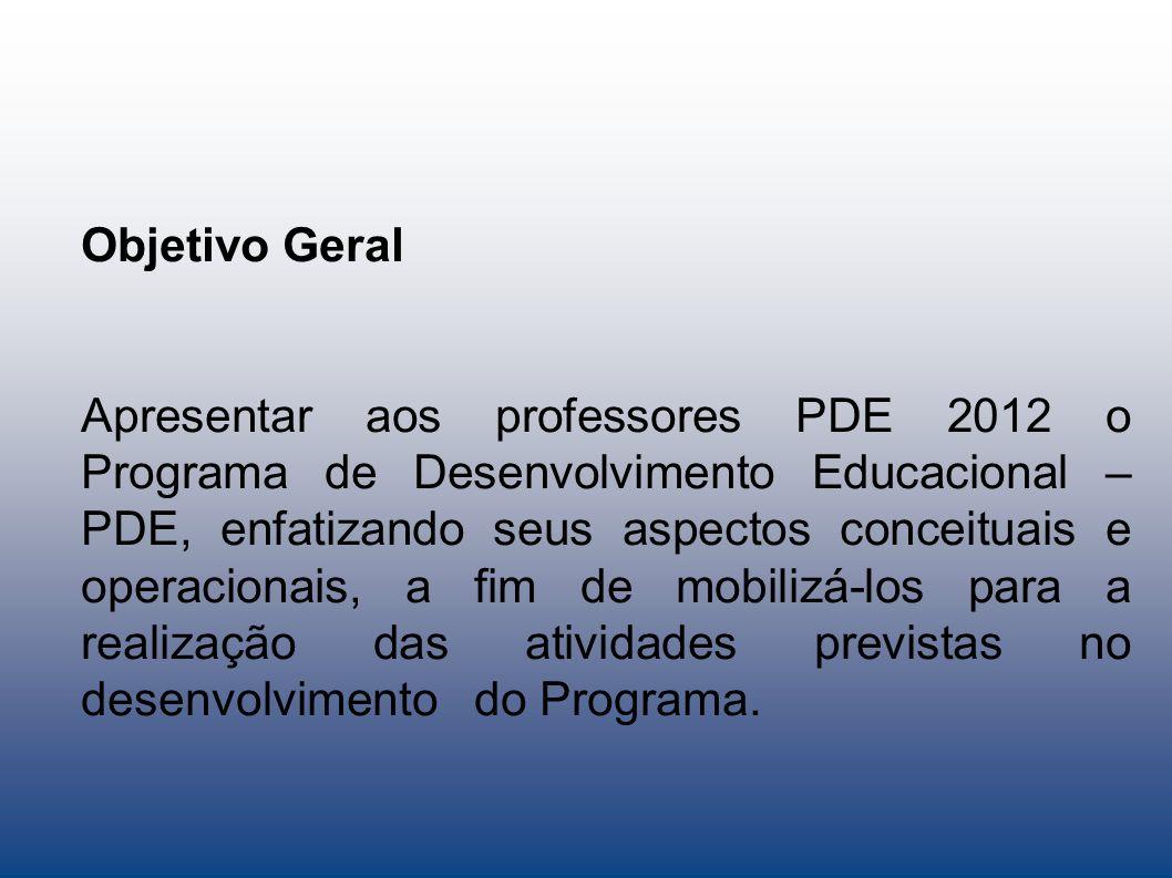 Objetivo Geral Apresentar aos professores PDE 2012 o Programa de Desenvolvimento Educacional – PDE, enfatizando seus aspectos conceituais e operaciona