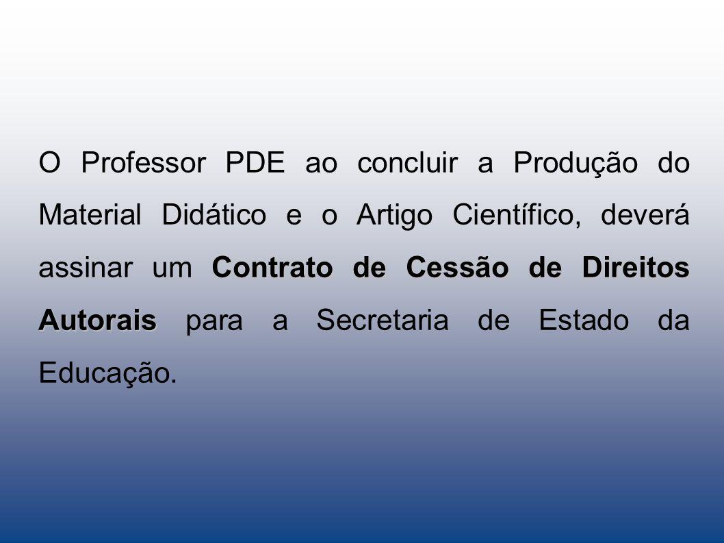 Contrato de Cessão de Direitos Autorais O Professor PDE ao concluir a Produção do Material Didático e o Artigo Científico, deverá assinar um Contrato