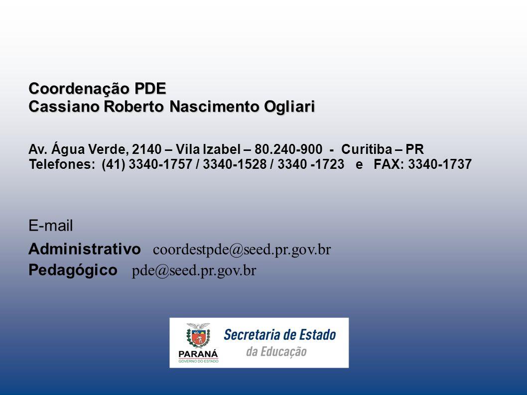 Coordenação PDE Cassiano Roberto Nascimento Ogliari Av. Água Verde, 2140 – Vila Izabel – 80.240-900 - Curitiba – PR Telefones: (41) 3340-1757 / 3340-1