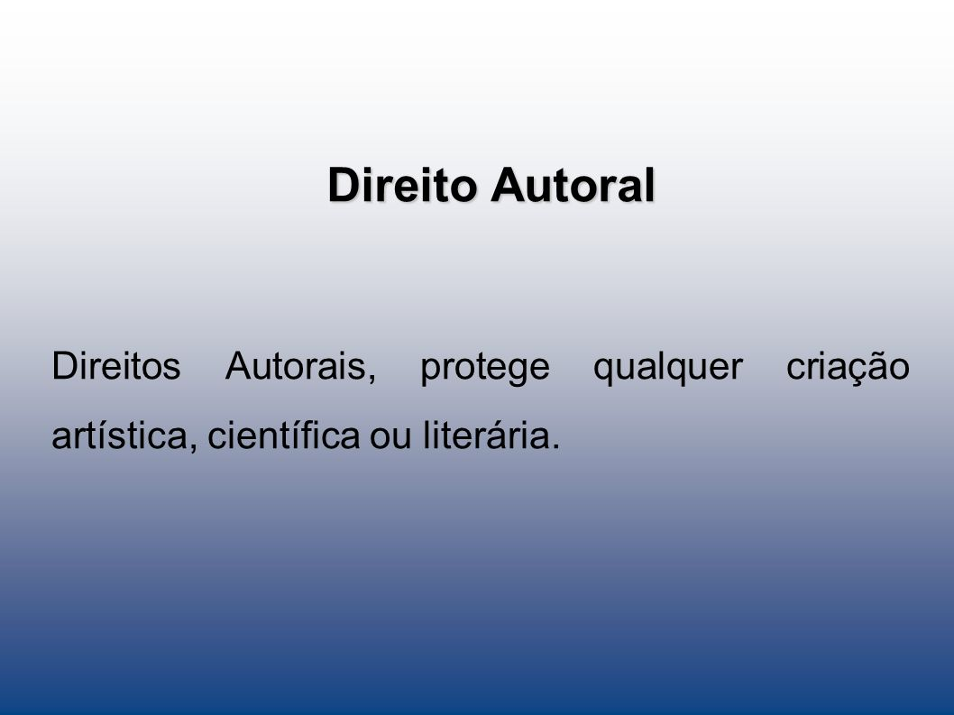 Direito Autoral Direitos Autorais, protege qualquer criação artística, científica ou literária.
