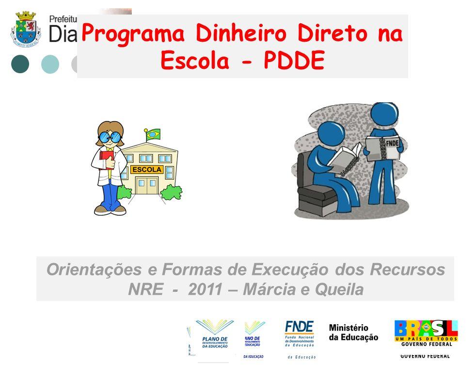 Programa Dinheiro Direto na Escola - PDDE Orientações e Formas de Execução dos Recursos NRE - 2011 – Márcia e Queila