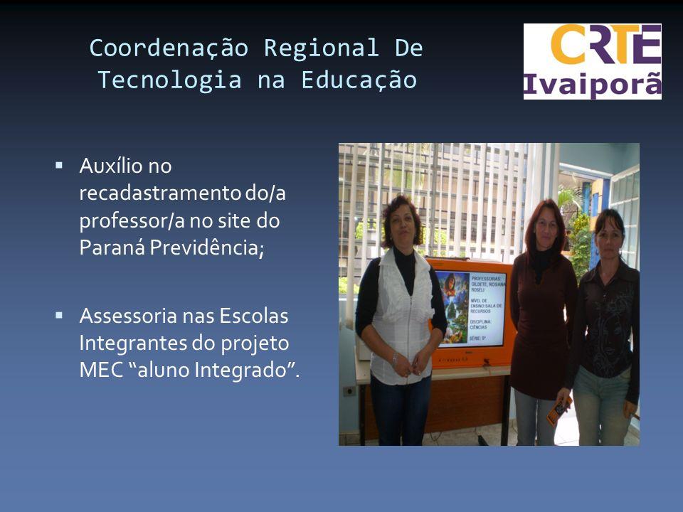 Coordenação Regional De Tecnologia na Educação Auxílio no recadastramento do/a professor/a no site do Paraná Previdência; Assessoria nas Escolas Integrantes do projeto MEC aluno Integrado.